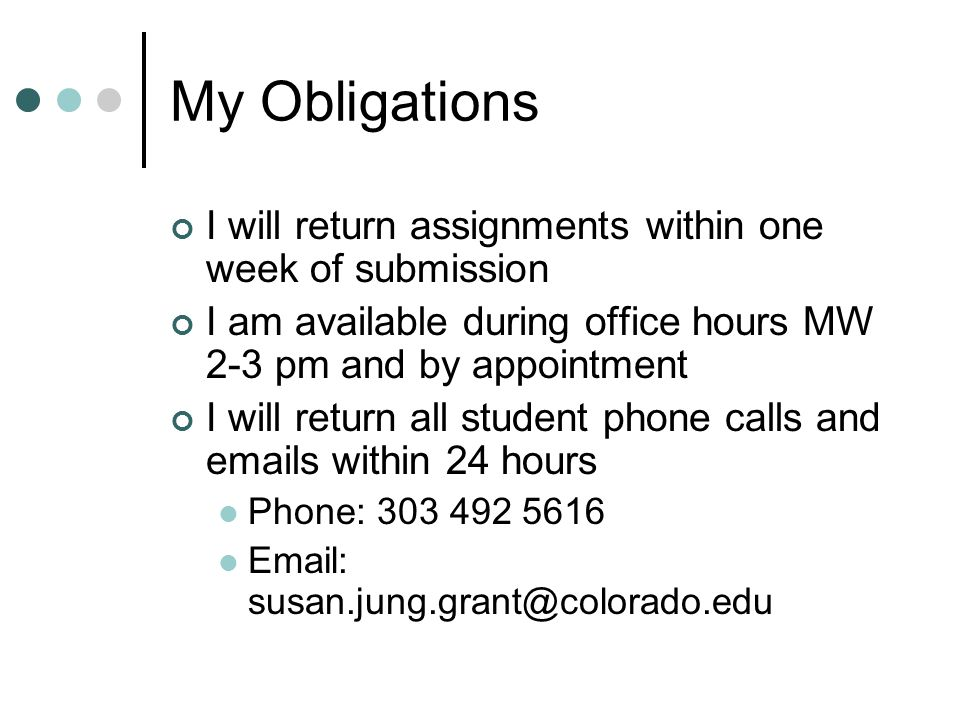My Obligations I will return assignments within one week of submission I am available during office hours MW 2-3 pm and by appointment I will return all student phone calls and emails within 24 hours Phone: 303 492 5616 Email: susan.jung.grant@colorado.edu