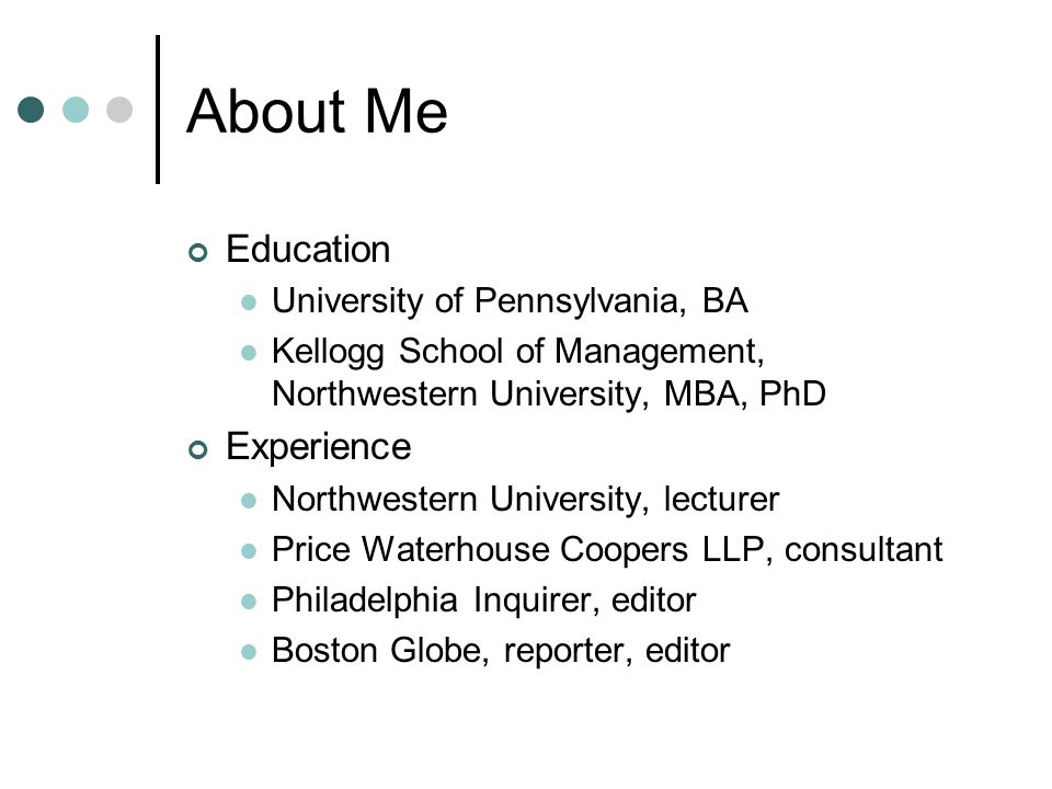 About Me Education University of Pennsylvania, BA Kellogg School of Management, Northwestern University, MBA, PhD Experience Northwestern University, lecturer Price Waterhouse Coopers LLP, consultant Philadelphia Inquirer, editor Boston Globe, reporter, editor
