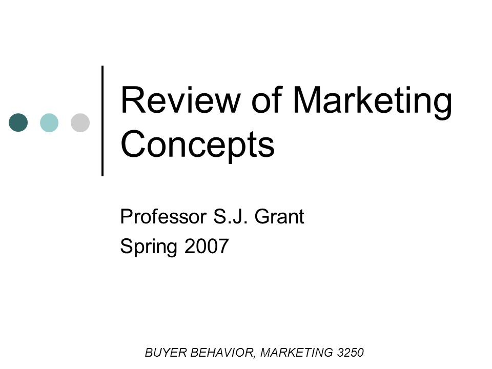 Professor S.J. Grant Spring 2007 BUYER BEHAVIOR, MARKETING 3250 Review of Marketing Concepts