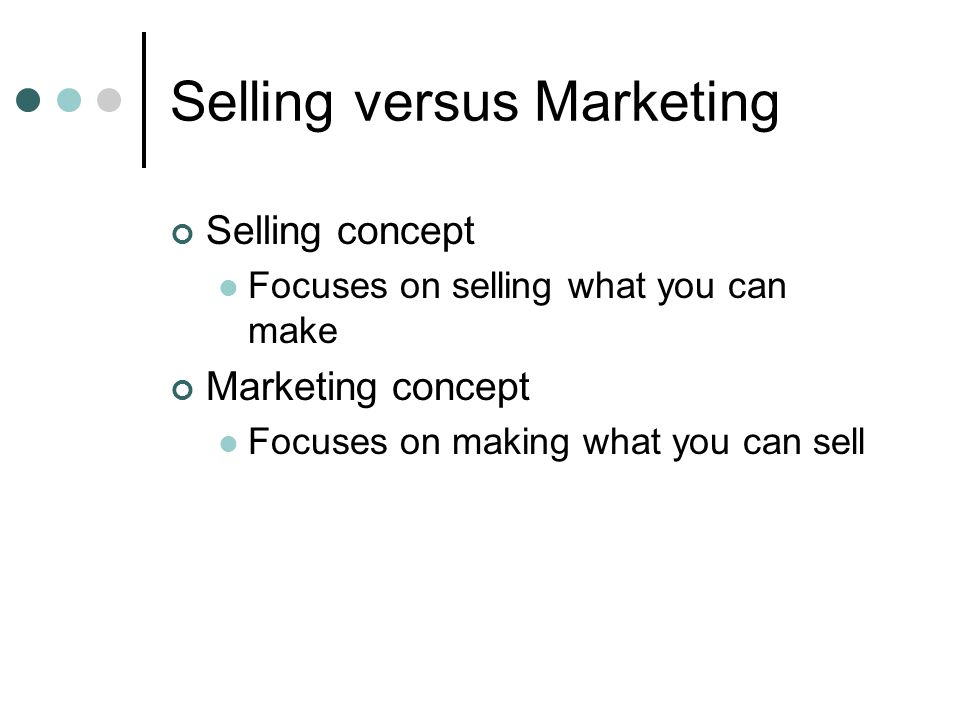 Selling versus Marketing Selling concept Focuses on selling what you can make Marketing concept Focuses on making what you can sell
