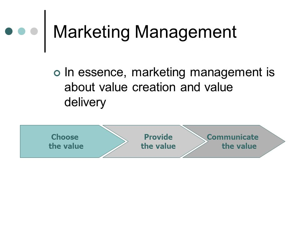 Marketing Management In essence, marketing management is about value creation and value delivery Choose the value Provide the value Communicate the value