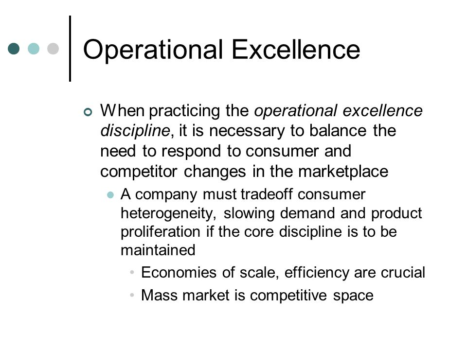 Operational Excellence When practicing the operational excellence discipline, it is necessary to balance the need to respond to consumer and competitor changes in the marketplace A company must tradeoff consumer heterogeneity, slowing demand and product proliferation if the core discipline is to be maintained Economies of scale, efficiency are crucial Mass market is competitive space