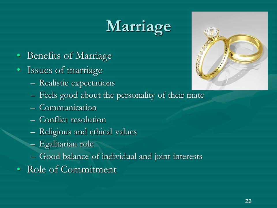 Marriage Benefits of MarriageBenefits of Marriage Issues of marriageIssues of marriage –Realistic expectations –Feels good about the personality of their mate –Communication –Conflict resolution –Religious and ethical values –Egalitarian role –Good balance of individual and joint interests Role of CommitmentRole of Commitment 22
