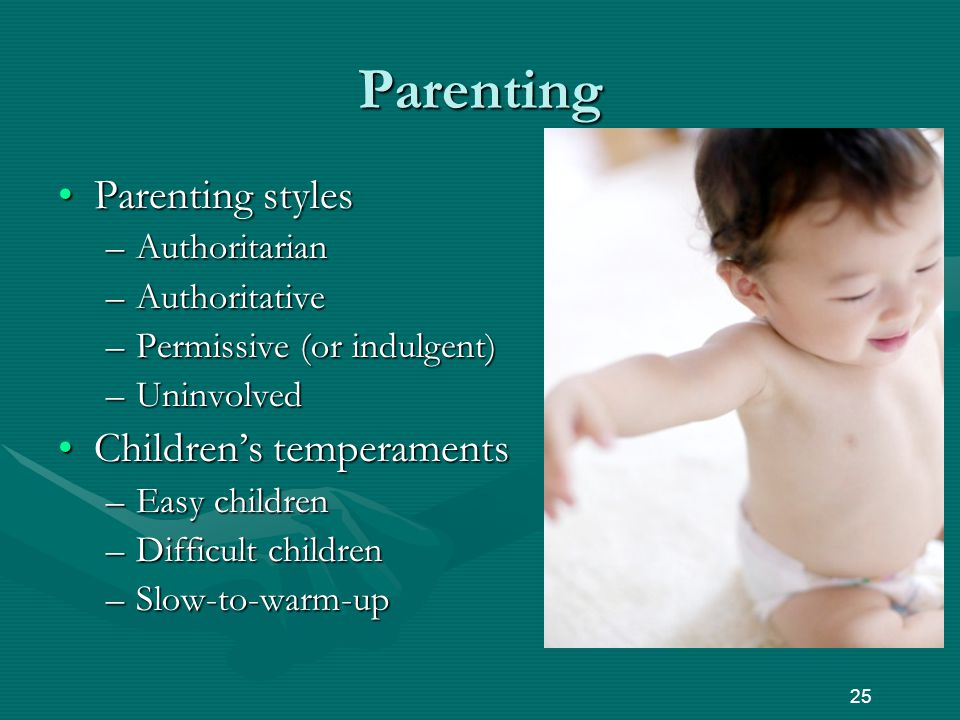 Parenting Parenting stylesParenting styles –Authoritarian –Authoritative –Permissive (or indulgent) –Uninvolved Children's temperamentsChildren's temperaments –Easy children –Difficult children –Slow-to-warm-up 25