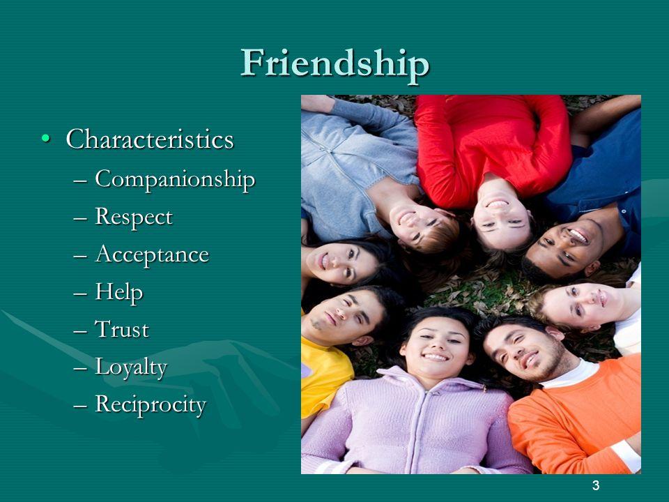 Friendship CharacteristicsCharacteristics –Companionship –Respect –Acceptance –Help –Trust –Loyalty –Reciprocity 3