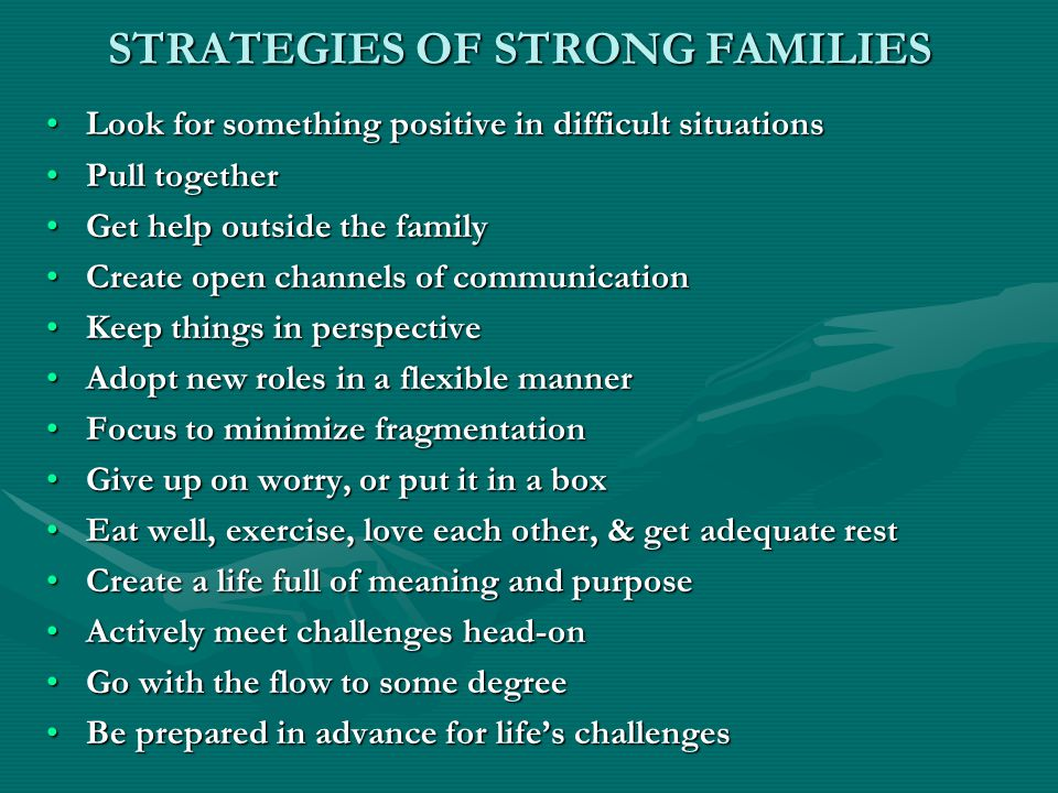 STRATEGIES OF STRONG FAMILIES Look for something positive in difficult situationsLook for something positive in difficult situations Pull togetherPull together Get help outside the familyGet help outside the family Create open channels of communicationCreate open channels of communication Keep things in perspectiveKeep things in perspective Adopt new roles in a flexible mannerAdopt new roles in a flexible manner Focus to minimize fragmentationFocus to minimize fragmentation Give up on worry, or put it in a boxGive up on worry, or put it in a box Eat well, exercise, love each other, & get adequate restEat well, exercise, love each other, & get adequate rest Create a life full of meaning and purposeCreate a life full of meaning and purpose Actively meet challenges head-onActively meet challenges head-on Go with the flow to some degreeGo with the flow to some degree Be prepared in advance for life's challengesBe prepared in advance for life's challenges
