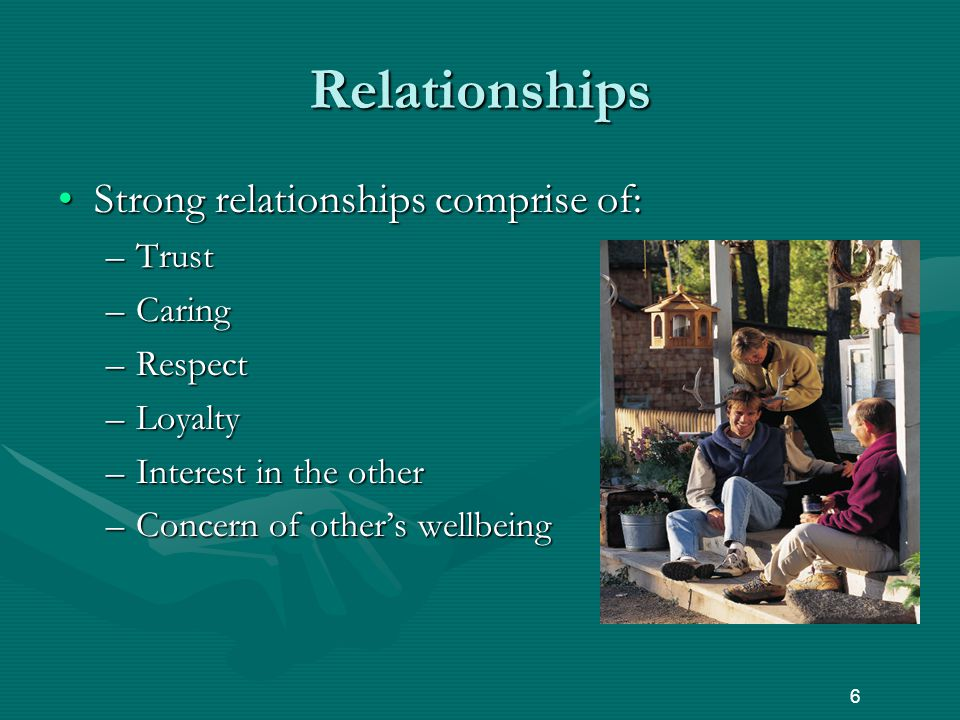 Relationships Strong relationships comprise of:Strong relationships comprise of: –Trust –Caring –Respect –Loyalty –Interest in the other –Concern of other's wellbeing 6
