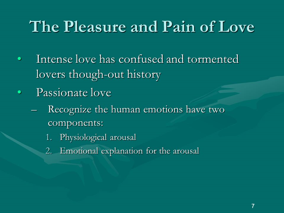 The Pleasure and Pain of Love Intense love has confused and tormented lovers though-out historyIntense love has confused and tormented lovers though-out history Passionate lovePassionate love –Recognize the human emotions have two components: 1.Physiological arousal 2.Emotional explanation for the arousal 7