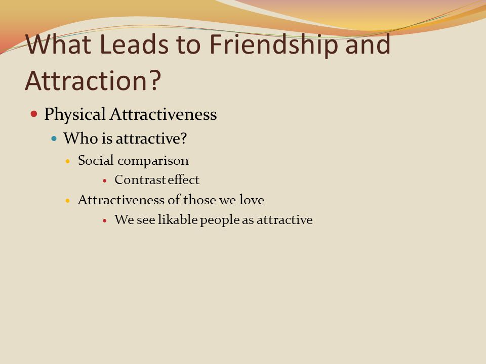 What Leads to Friendship and Attraction.Physical Attractiveness Who is attractive.