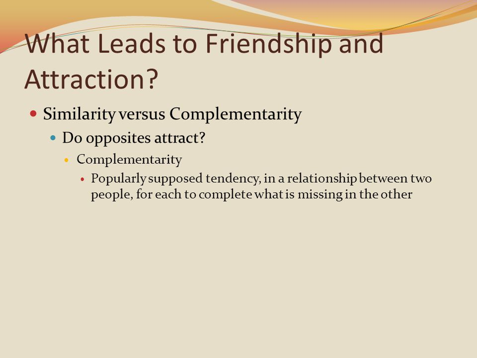 What Leads to Friendship and Attraction. Similarity versus Complementarity Do opposites attract.