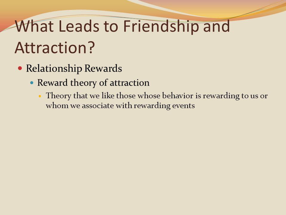 What Leads to Friendship and Attraction? Relationship Rewards Reward theory of attraction Theory that we like those whose behavior is rewarding to us