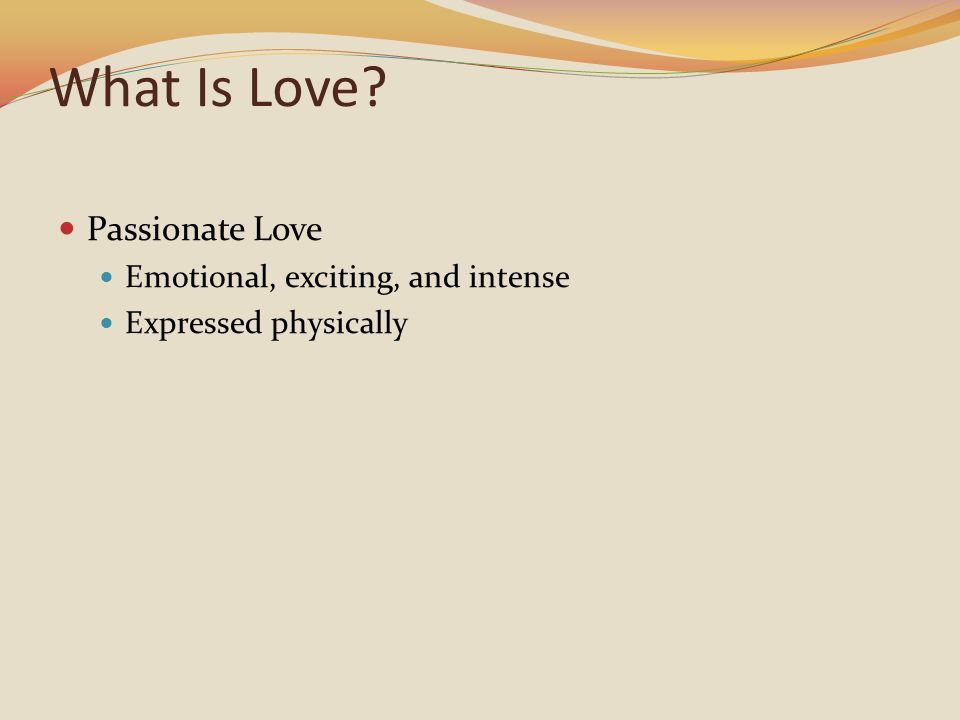 What Is Love? Passionate Love Emotional, exciting, and intense Expressed physically