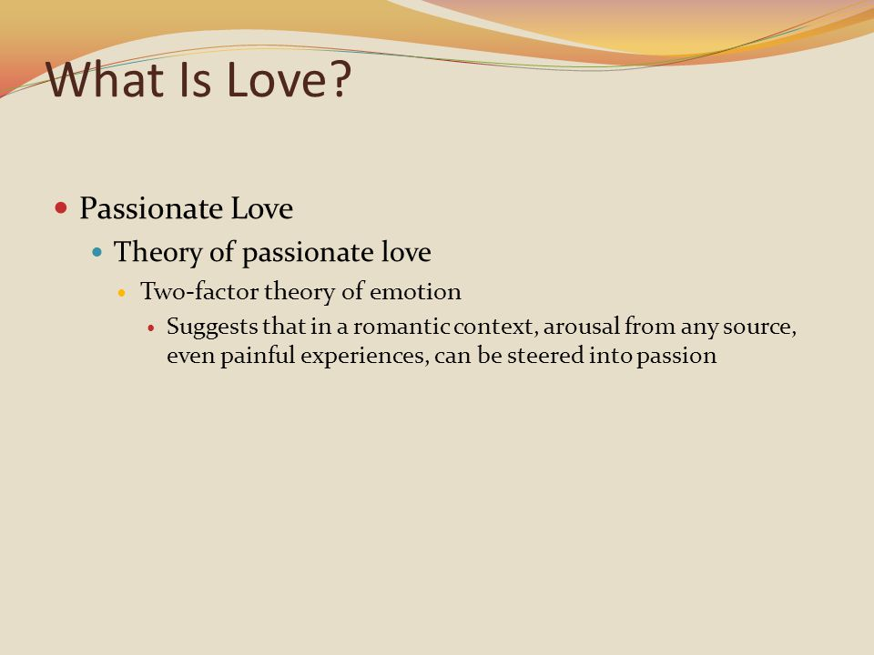 What Is Love? Passionate Love Theory of passionate love Two-factor theory of emotion Suggests that in a romantic context, arousal from any source, eve