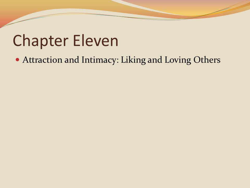 Chapter Eleven Attraction and Intimacy: Liking and Loving Others