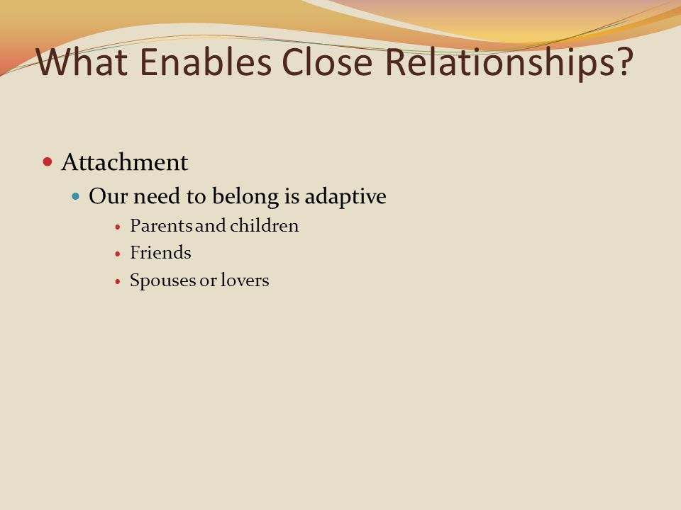 What Enables Close Relationships? Attachment Our need to belong is adaptive Parents and children Friends Spouses or lovers