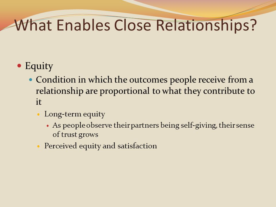 What Enables Close Relationships? Equity Condition in which the outcomes people receive from a relationship are proportional to what they contribute t