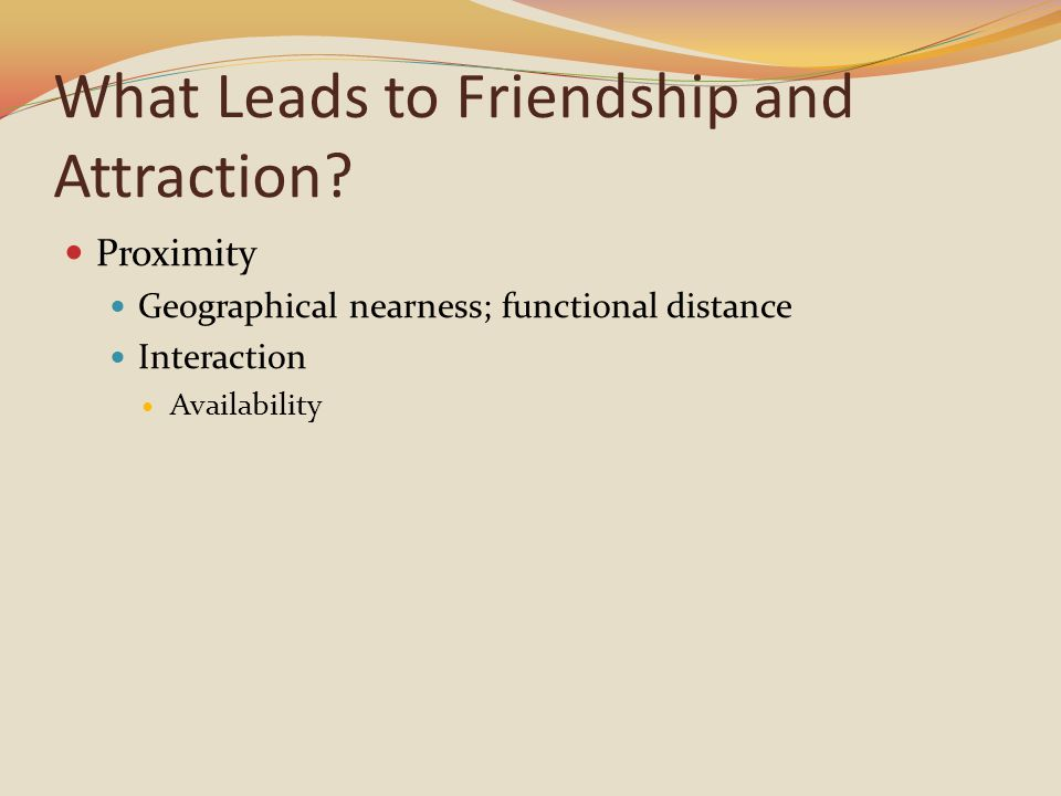 What Leads to Friendship and Attraction? Proximity Geographical nearness; functional distance Interaction Availability