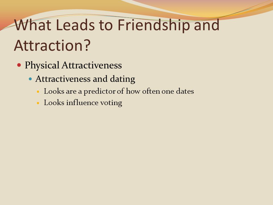 What Leads to Friendship and Attraction? Physical Attractiveness Attractiveness and dating Looks are a predictor of how often one dates Looks influenc