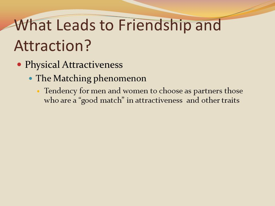 What Leads to Friendship and Attraction? Physical Attractiveness The Matching phenomenon Tendency for men and women to choose as partners those who ar