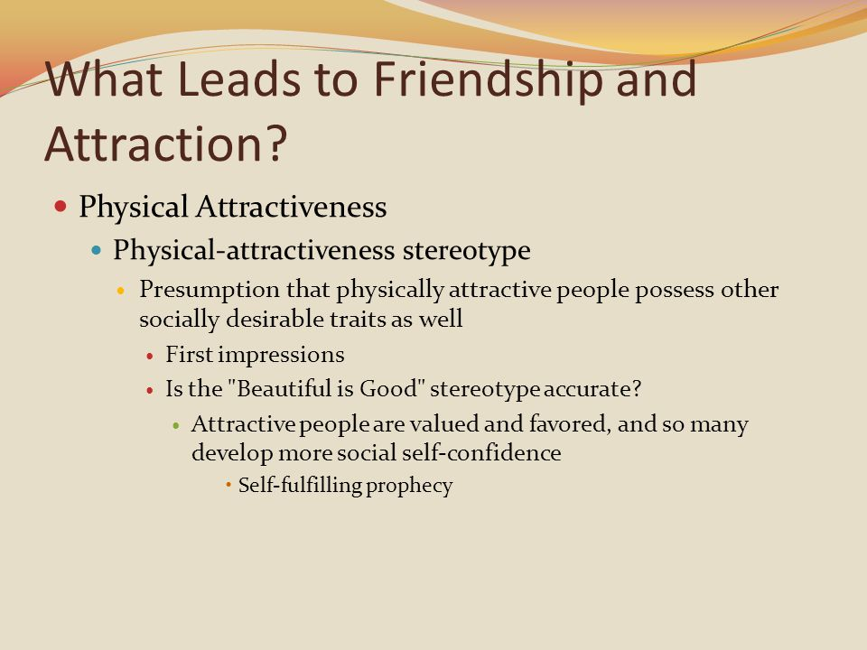 What Leads to Friendship and Attraction? Physical Attractiveness Physical-attractiveness stereotype Presumption that physically attractive people poss