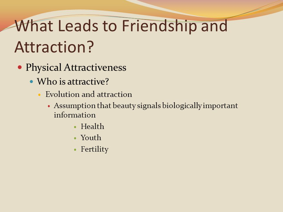 What Leads to Friendship and Attraction. Physical Attractiveness Who is attractive.