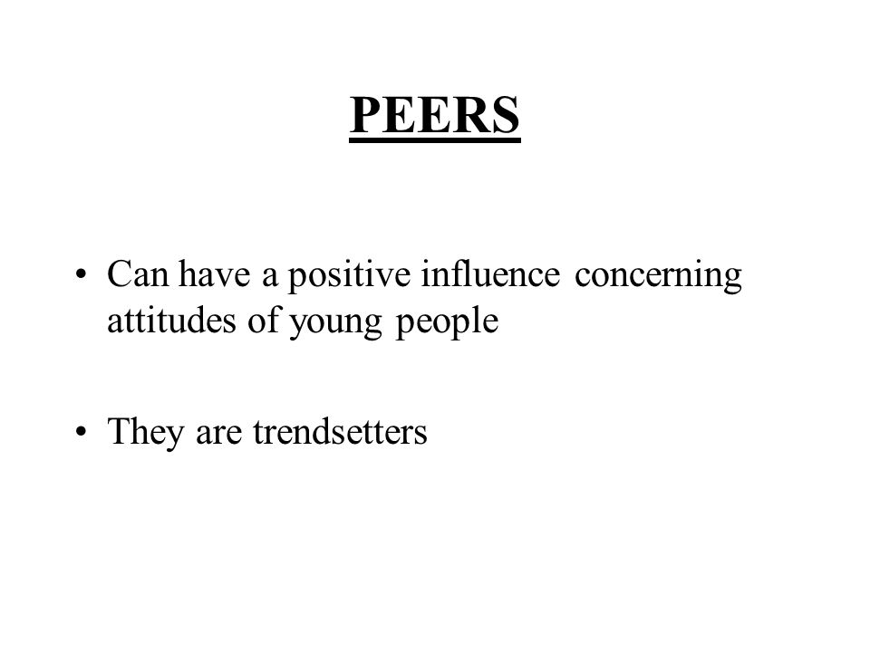 PEERS Can have a positive influence concerning attitudes of young people They are trendsetters