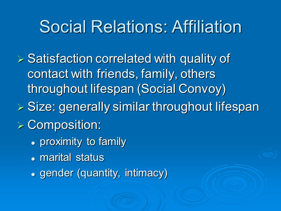 Social Relations: Affiliation  Satisfaction correlated with quality of contact with friends, family, others throughout lifespan (Social Convoy)  Size: generally similar throughout lifespan  Composition: proximity to family proximity to family marital status marital status gender (quantity, intimacy) gender (quantity, intimacy)