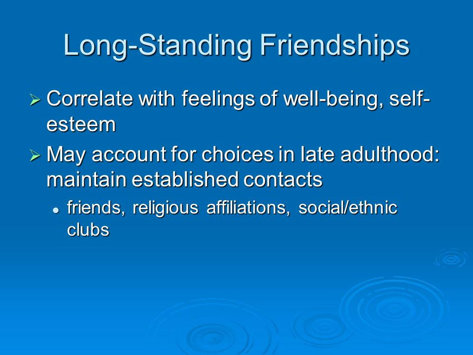 Long-Standing Friendships  Correlate with feelings of well-being, self- esteem  May account for choices in late adulthood: maintain established contacts friends, religious affiliations, social/ethnic clubs friends, religious affiliations, social/ethnic clubs