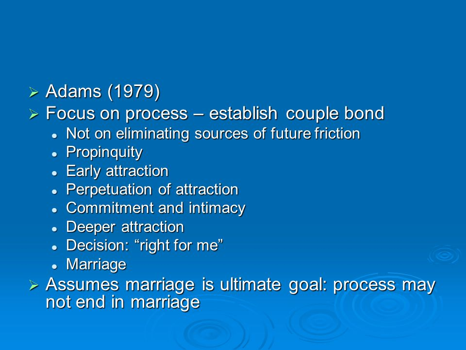  Adams (1979)  Focus on process – establish couple bond Not on eliminating sources of future friction Not on eliminating sources of future friction Propinquity Propinquity Early attraction Early attraction Perpetuation of attraction Perpetuation of attraction Commitment and intimacy Commitment and intimacy Deeper attraction Deeper attraction Decision: right for me Decision: right for me Marriage Marriage  Assumes marriage is ultimate goal: process may not end in marriage