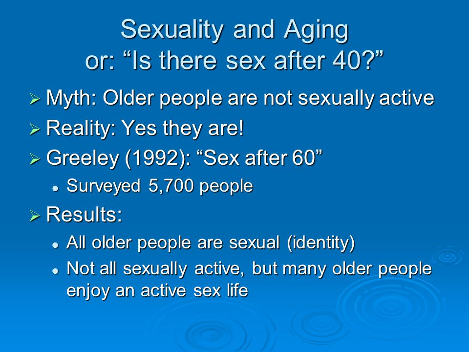 Sexuality and Aging or: Is there sex after 40  Myth: Older people are not sexually active  Reality: Yes they are.