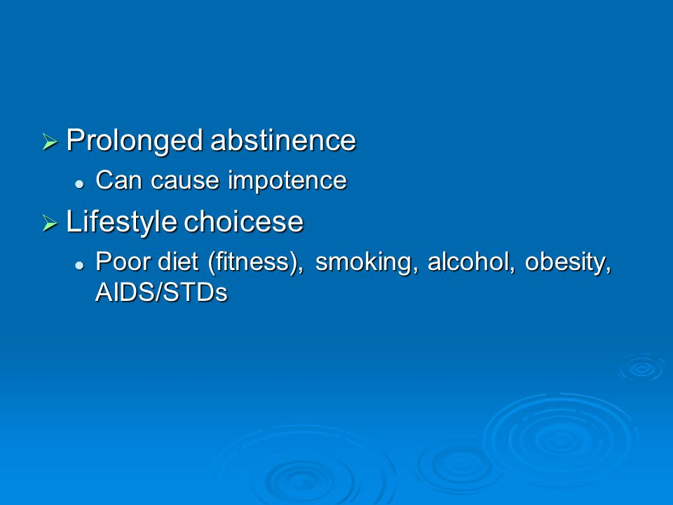  Prolonged abstinence Can cause impotence Can cause impotence  Lifestyle choicese Poor diet (fitness), smoking, alcohol, obesity, AIDS/STDs Poor diet (fitness), smoking, alcohol, obesity, AIDS/STDs