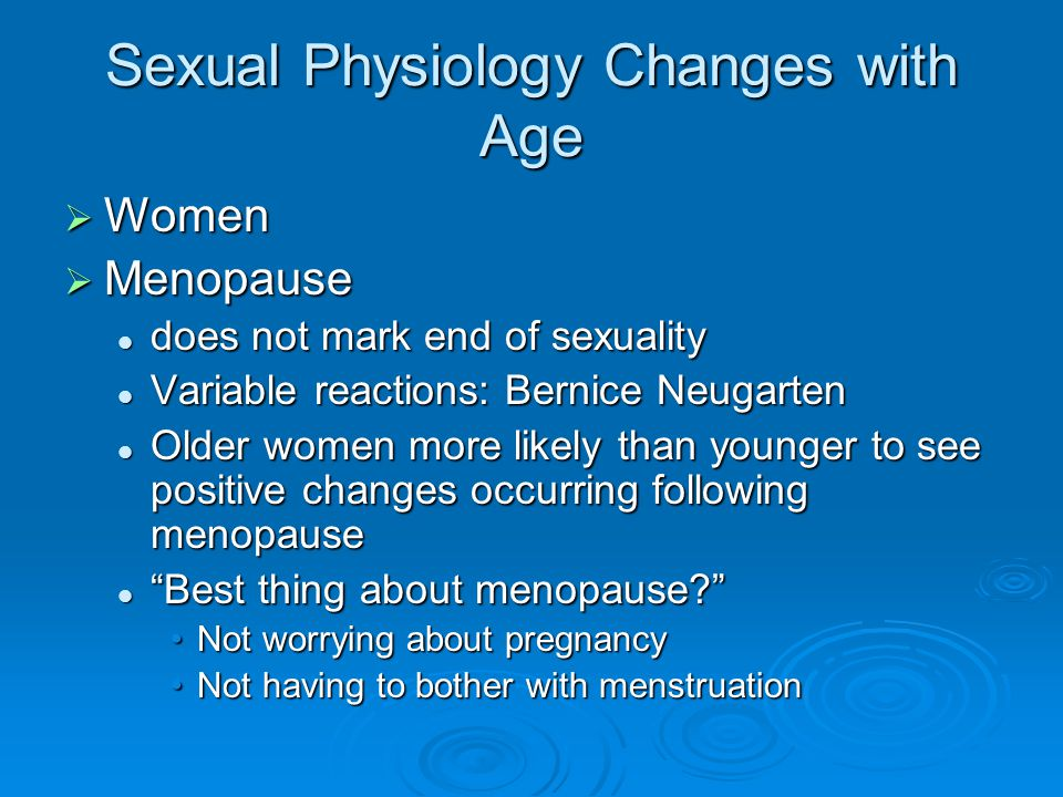 Sexual Physiology Changes with Age  Women  Menopause does not mark end of sexuality does not mark end of sexuality Variable reactions: Bernice Neugarten Variable reactions: Bernice Neugarten Older women more likely than younger to see positive changes occurring following menopause Older women more likely than younger to see positive changes occurring following menopause Best thing about menopause Best thing about menopause Not worrying about pregnancyNot worrying about pregnancy Not having to bother with menstruationNot having to bother with menstruation