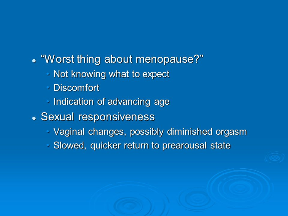 Worst thing about menopause? Worst thing about menopause? Not knowing what to expectNot knowing what to expect DiscomfortDiscomfort Indication of advancing ageIndication of advancing age Sexual responsiveness Sexual responsiveness Vaginal changes, possibly diminished orgasmVaginal changes, possibly diminished orgasm Slowed, quicker return to prearousal stateSlowed, quicker return to prearousal state