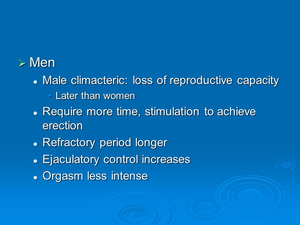  Men Male climacteric: loss of reproductive capacity Male climacteric: loss of reproductive capacity Later than womenLater than women Require more time, stimulation to achieve erection Require more time, stimulation to achieve erection Refractory period longer Refractory period longer Ejaculatory control increases Ejaculatory control increases Orgasm less intense Orgasm less intense