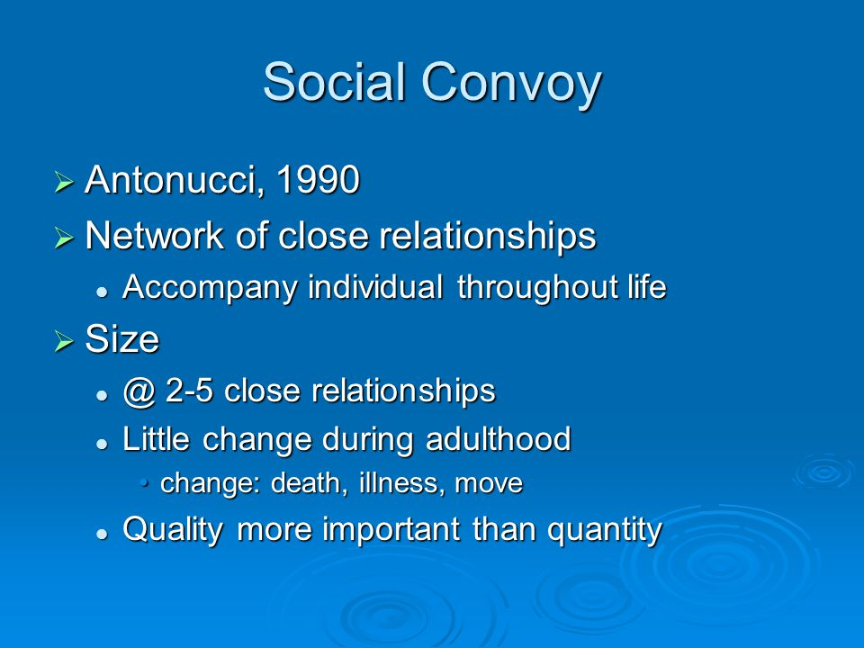 Social Convoy  Antonucci, 1990  Network of close relationships Accompany individual throughout life Accompany individual throughout life  Size @ 2-5 close relationships @ 2-5 close relationships Little change during adulthood Little change during adulthood change: death, illness, movechange: death, illness, move Quality more important than quantity Quality more important than quantity