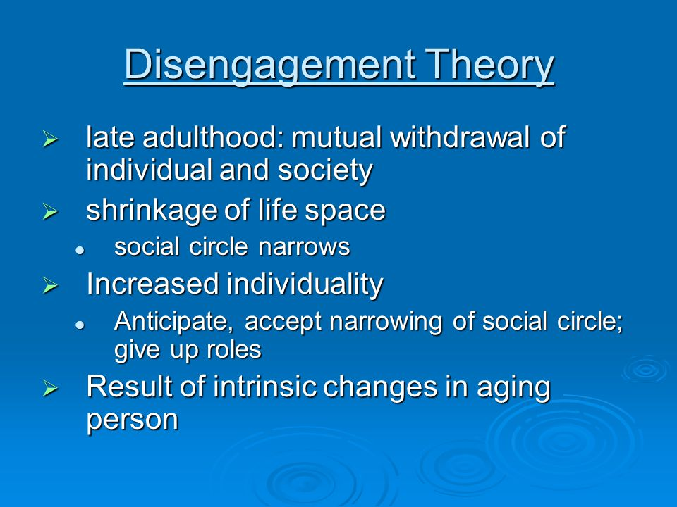 Disengagement Theory  late adulthood: mutual withdrawal of individual and society  shrinkage of life space social circle narrows social circle narrows  Increased individuality Anticipate, accept narrowing of social circle; give up roles Anticipate, accept narrowing of social circle; give up roles  Result of intrinsic changes in aging person