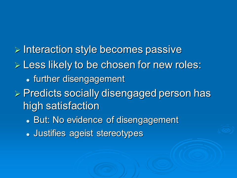  Interaction style becomes passive  Less likely to be chosen for new roles: further disengagement further disengagement  Predicts socially disengaged person has high satisfaction But: No evidence of disengagement But: No evidence of disengagement Justifies ageist stereotypes Justifies ageist stereotypes