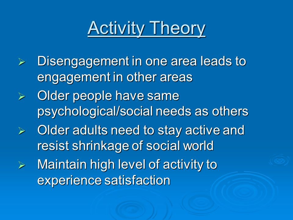 Activity Theory  Disengagement in one area leads to engagement in other areas  Older people have same psychological/social needs as others  Older adults need to stay active and resist shrinkage of social world  Maintain high level of activity to experience satisfaction