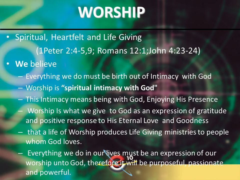 WORSHIP Spiritual, Heartfelt and Life Giving (1Peter 2:4-5,9; Romans 12:1;John 4:23-24) We believe – Everything we do must be birth out of Intimacy with God – Worship is spiritual intimacy with God – This Intimacy means being with God, Enjoying His Presence – Worship Is what we give to God as an expression of gratitude and positive response to His Eternal Love and Goodness – that a life of Worship produces Life Giving ministries to people whom God loves.