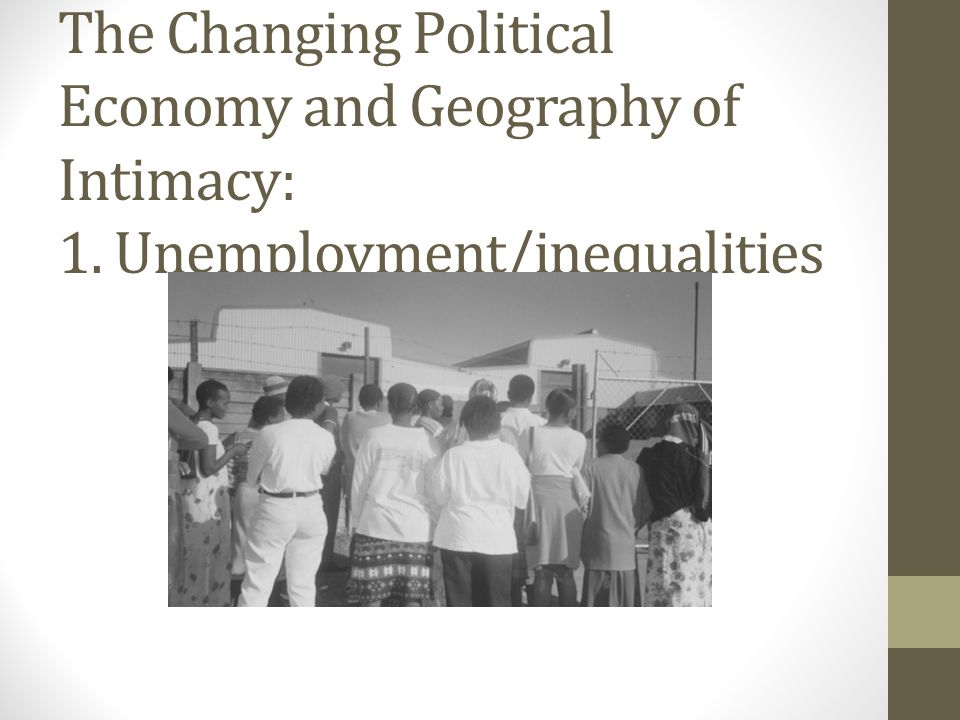 The Changing Political Economy and Geography of Intimacy: 1. Unemployment/inequalities