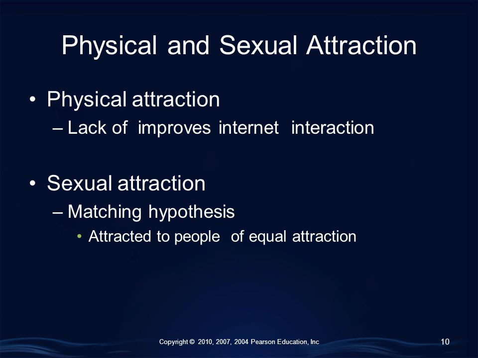 Copyright © 2010, 2007, 2004 Pearson Education, Inc Physical and Sexual Attraction Physical attraction –Lack of improves internet interaction Sexual attraction –Matching hypothesis Attracted to people of equal attraction 10