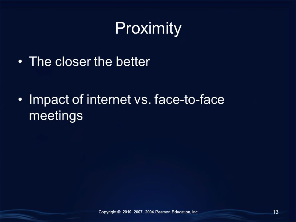 Copyright © 2010, 2007, 2004 Pearson Education, Inc Proximity The closer the better Impact of internet vs.