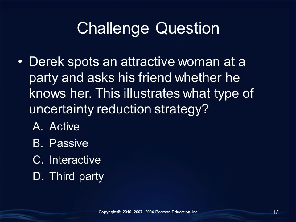 Copyright © 2010, 2007, 2004 Pearson Education, Inc Challenge Question Derek spots an attractive woman at a party and asks his friend whether he knows her.