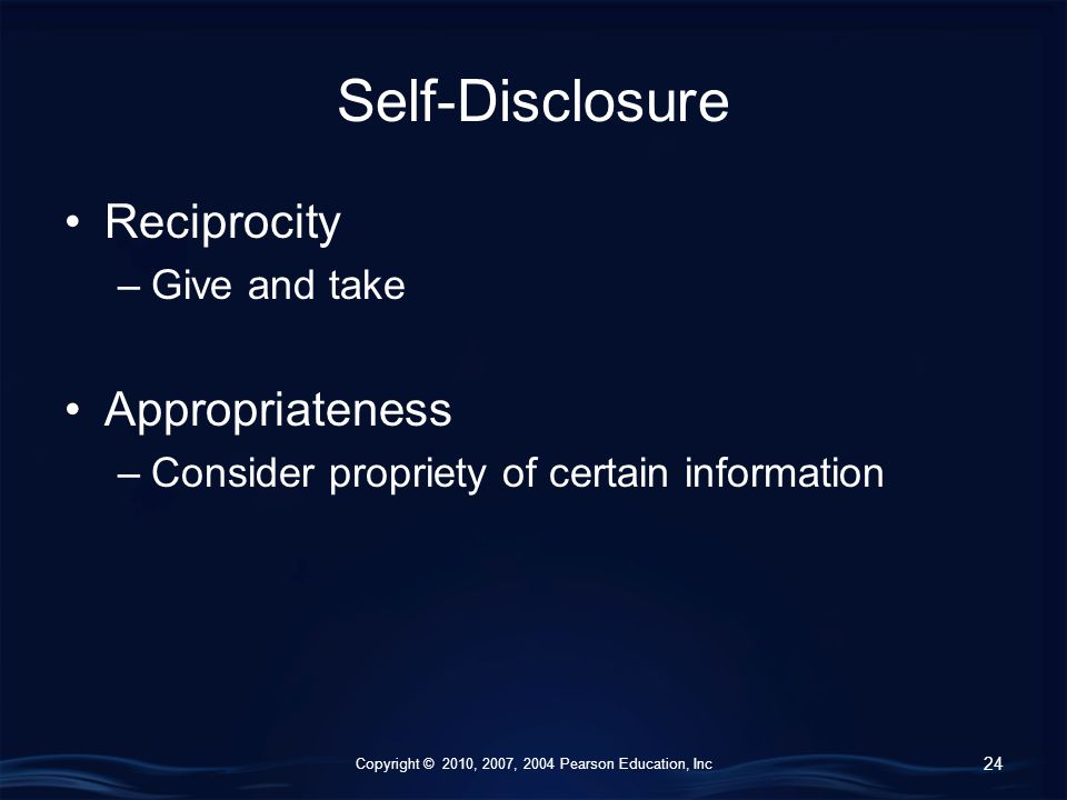 Copyright © 2010, 2007, 2004 Pearson Education, Inc Self-Disclosure Reciprocity –Give and take Appropriateness –Consider propriety of certain information 24
