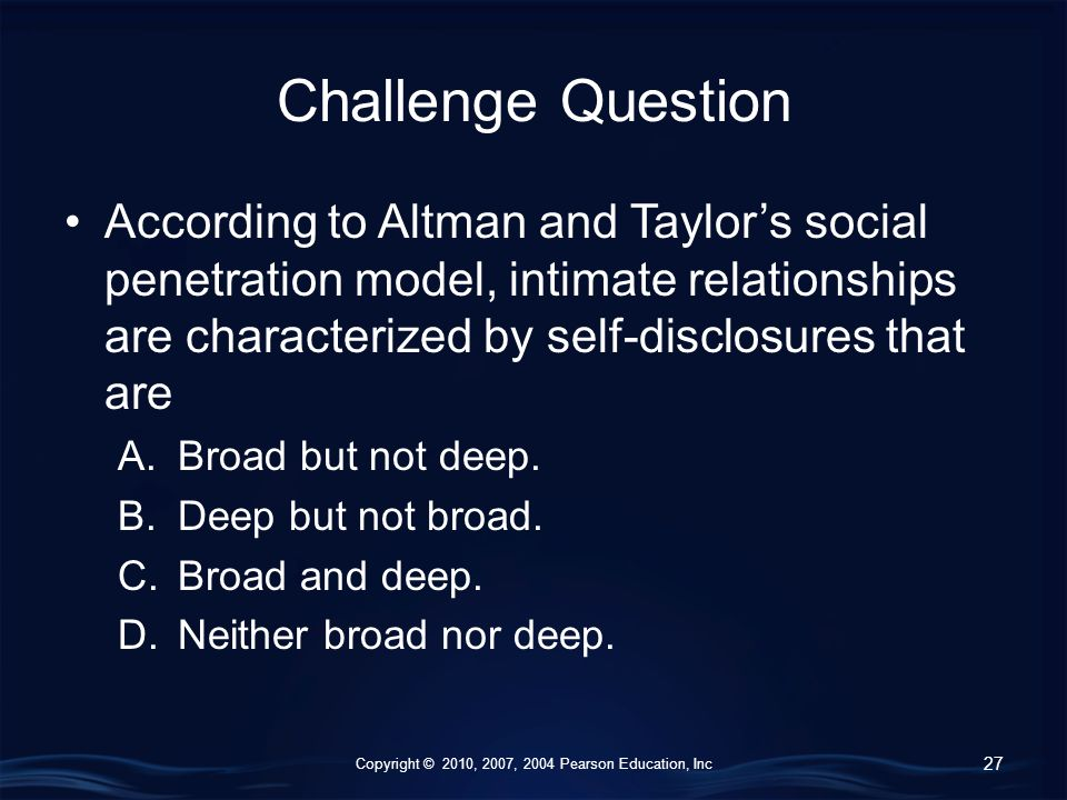 Copyright © 2010, 2007, 2004 Pearson Education, Inc Challenge Question According to Altman and Taylor's social penetration model, intimate relationships are characterized by self-disclosures that are A.Broad but not deep.
