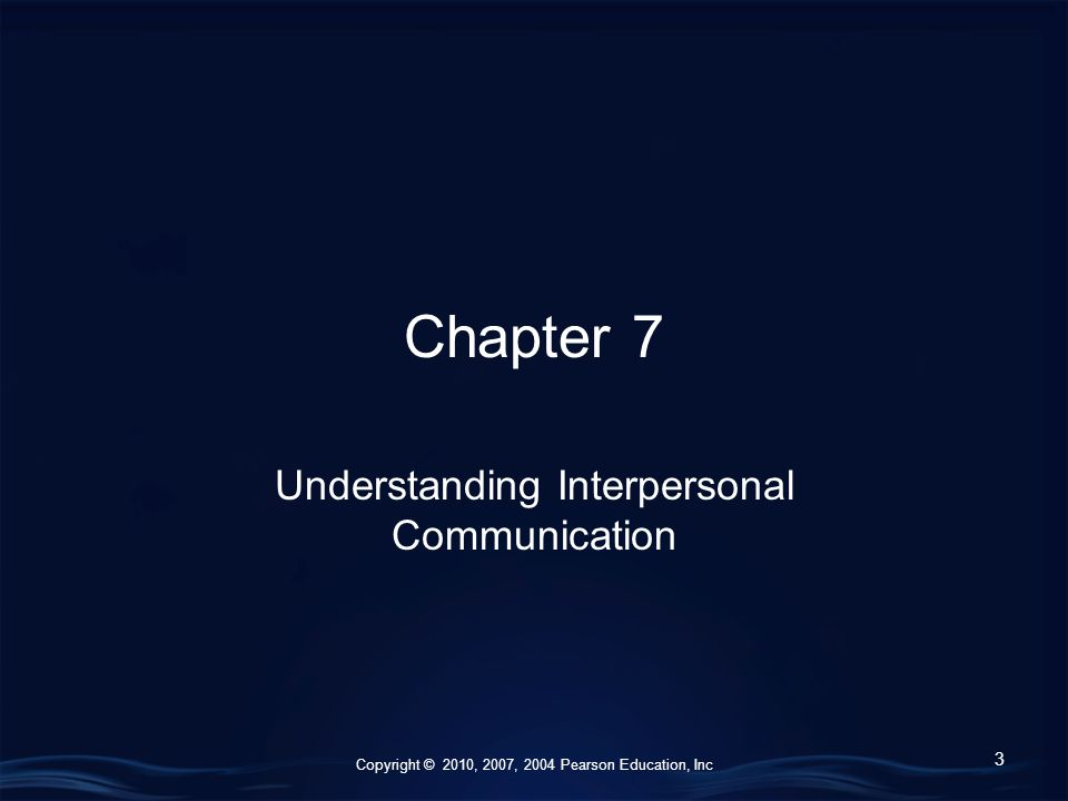 Copyright © 2010, 2007, 2004 Pearson Education, Inc Chapter 7 Understanding Interpersonal Communication 3