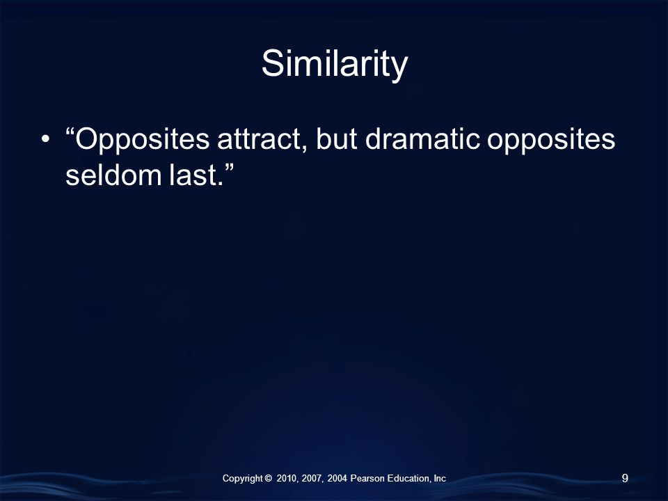 Copyright © 2010, 2007, 2004 Pearson Education, Inc Similarity Opposites attract, but dramatic opposites seldom last. 9