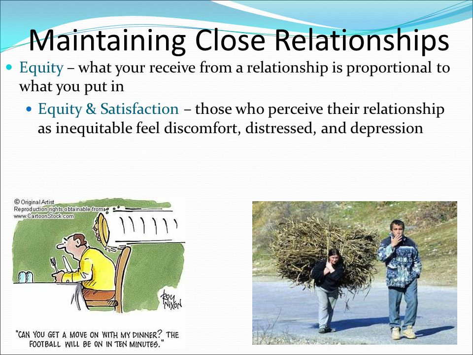 Maintaining Close Relationships Equity – what your receive from a relationship is proportional to what you put in Equity & Satisfaction – those who pe