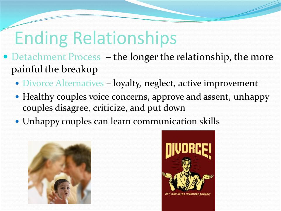 Ending Relationships Detachment Process – the longer the relationship, the more painful the breakup Divorce Alternatives – loyalty, neglect, active im