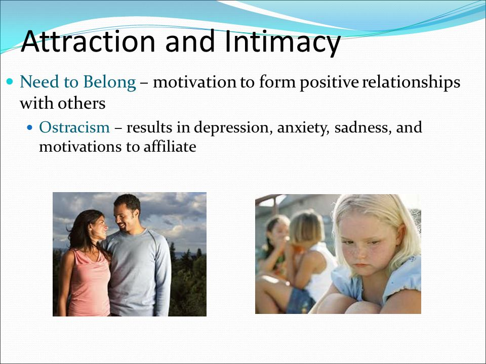 Attraction and Intimacy Need to Belong – motivation to form positive relationships with others Ostracism – results in depression, anxiety, sadness, an